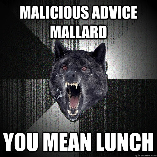 malicious advice mallard you mean lunch - Insanity Wolf
