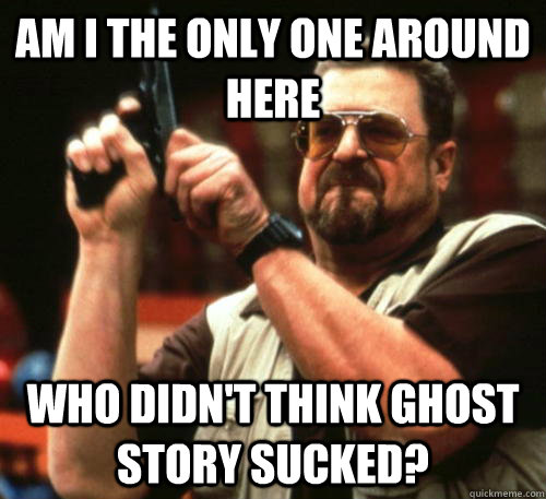 am i the only one around here who didnt think ghost story s - Am I The Only One Around Here