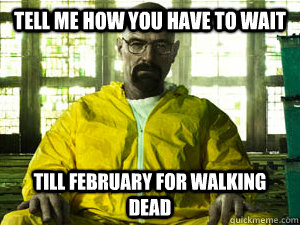 tell me how you have to wait till february for walking dead - Condescending Walt