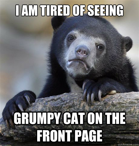 i am tired of seeing grumpy cat on the front page - Confession Bear