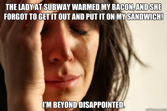 the lady at subway warmed my bacon and she forgot to get it - First World Problems