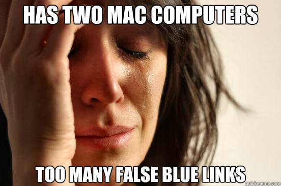 has two mac computers too many false blue links  - First World Problems