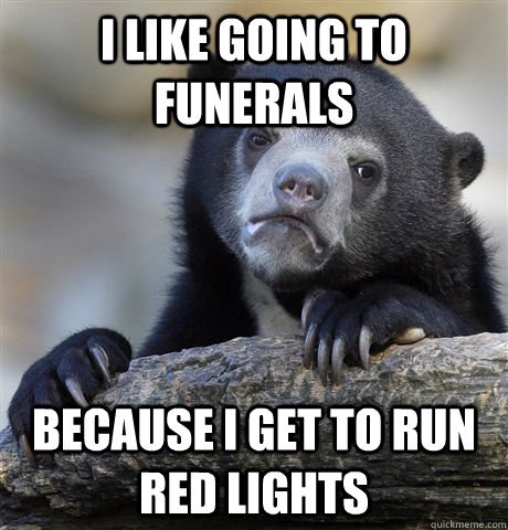 i like going to funerals because i get to run red lights - Confession Bear