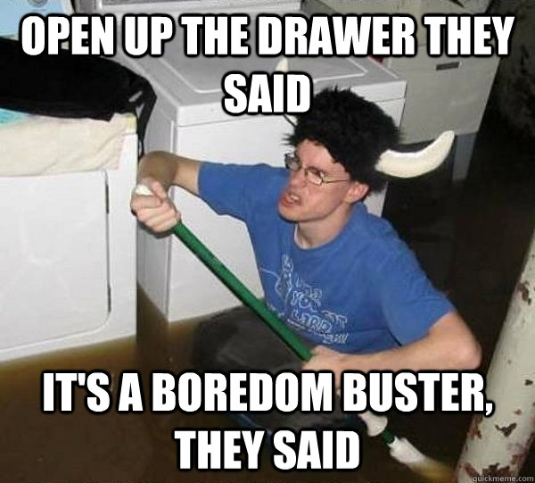 open up the drawer they said its a boredom buster they sai - They said