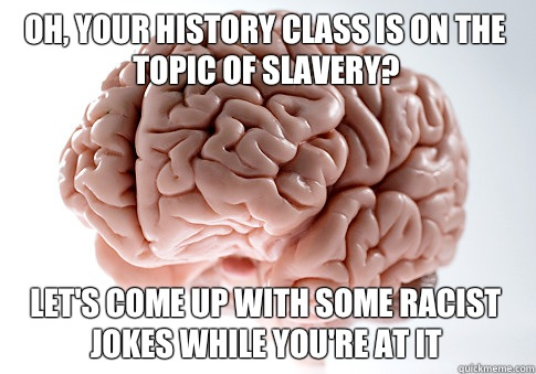 Oh your history class is on the topic of slavery Lets come u - Scumbag Brain