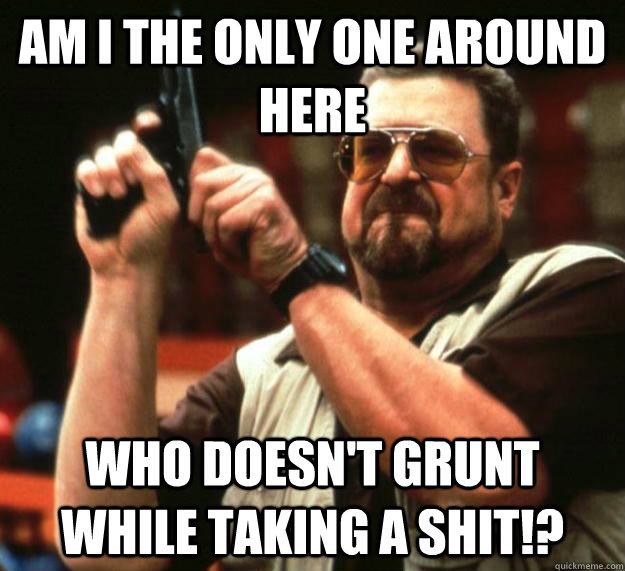 am i the only one around here who doesnt grunt while taking - Angry Walter