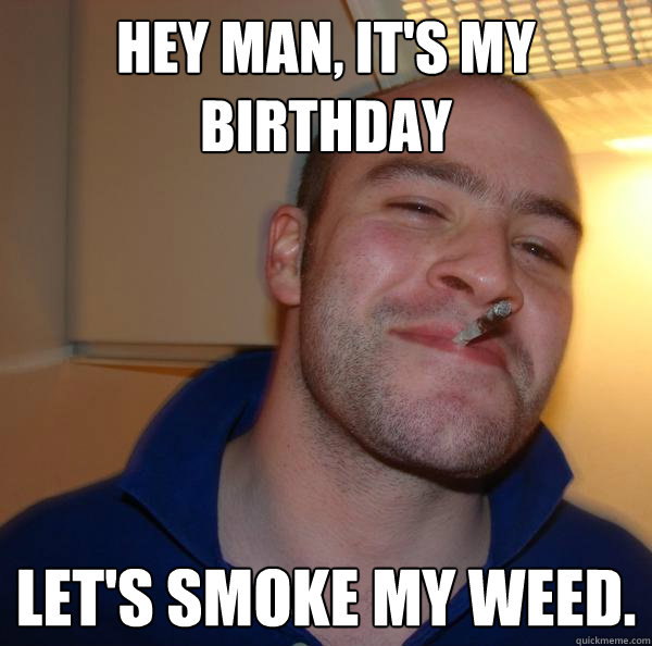 hey man its my birthday lets smoke my weed  - Good Guy Greg