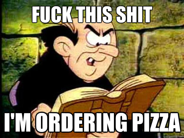 fuck this shit im ordering pizza - Gargamel