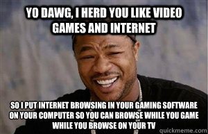 yo dawg i herd you like video games and internet so i put i - Yo Dawg I heard...