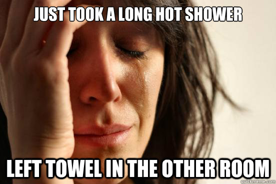 just took a long hot shower left towel in the other room - First World Problems