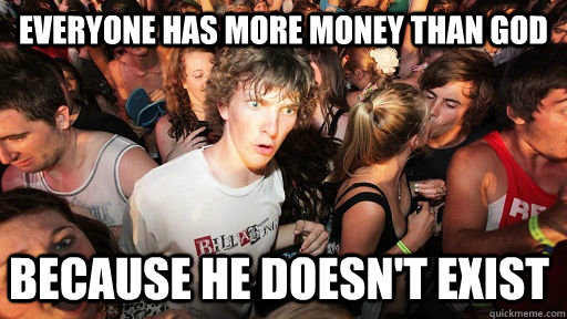 everyone has more money than god because he doesnt exist - Sudden Clarity Clarence