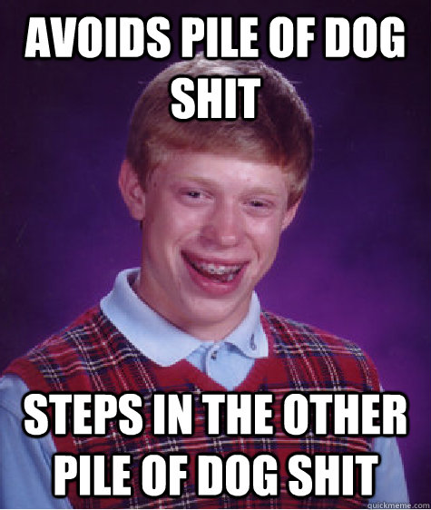 avoids pile of dog shit steps in the other pile of dog shit - Bad Luck Brian