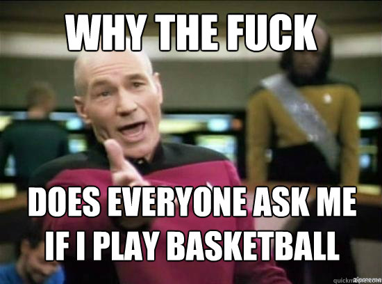 why the fuck does everyone ask me if i play basketball - why the fuck picard