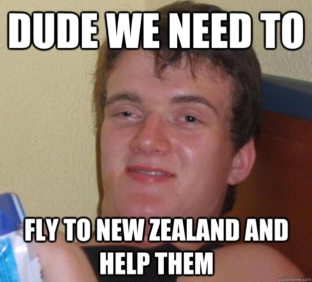 dude we need to fly to new zealand and help them - 10 Guy