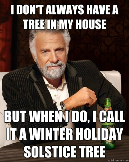 i dont always have a tree in my house but when i do i call - The Most Interesting Man In The World