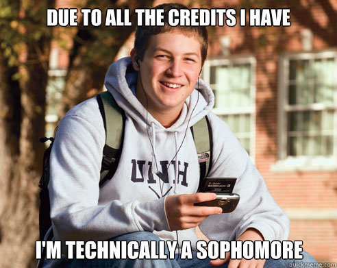 due to all the credits i have im technically a sophomore - College Freshman