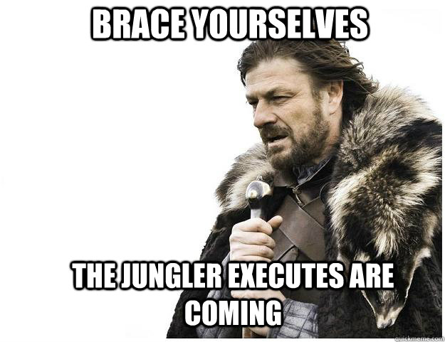 brace yourselves the jungler executes are coming - Imminent Ned