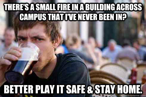 theres a small fire in a building across campus that ive n - Lazy College Senior