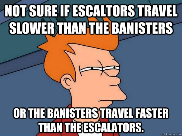 not sure if escaltors travel slower than the banisters or th - Futurama Fry