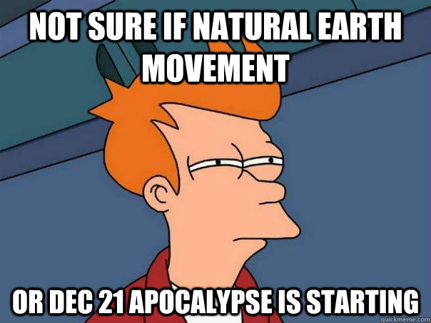 not sure if natural earth movement or dec 21 apocalypse is  - Futurama Fry