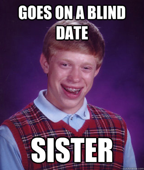 goes on a blind date sister - Bad Luck Brian