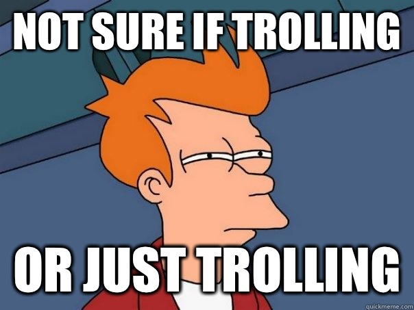 Not sure if trolling Or just trolling - Futurama Fry