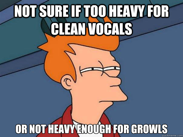 not sure if too heavy for clean vocals or not heavy enough f - Futurama Fry