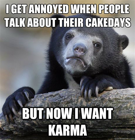 i get annoyed when people talk about their cakedays but now  - Confession Bear