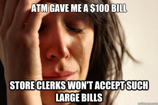 atm gave me a 100 bill store clerks wont accept such large - First World Problems