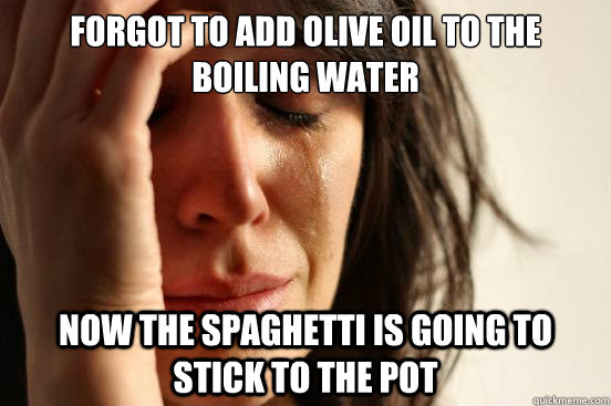 forgot to add olive oil to the boiling water now the spaghet - First World Problems