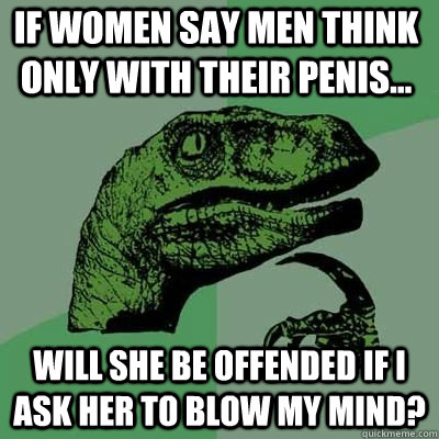 if women say men think only with their penis will she be  - Philosoraptor