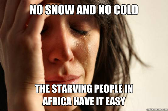 no snow and no cold the starving people in africa have it e - First World Problems