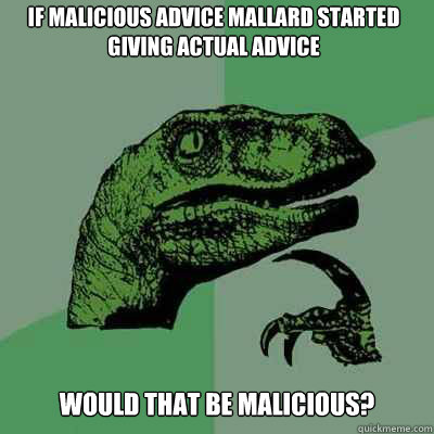 if malicious advice mallard started giving actual advice wou - Philosoraptor