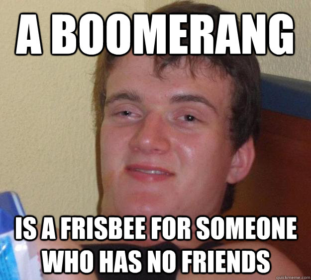 a boomerang is a frisbee for someone who has no friends - 10 Guy