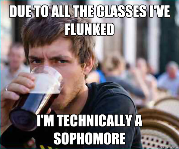 due to all the classes ive flunked im technically a sophom - FUCK YOU, lazy senior