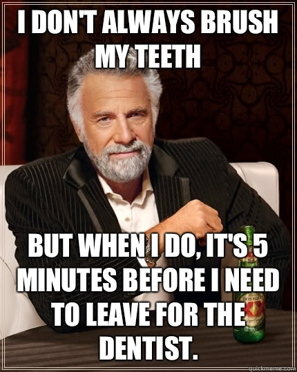 I dont always brush my teeth But when I do its 5 minutes bef - The Most Interesting Man In The World