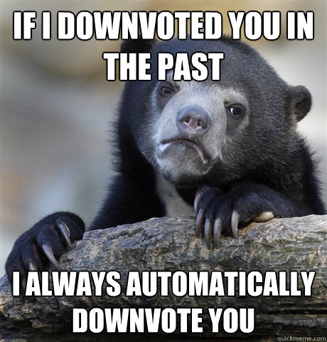 if i downvoted you in the past i always automatically downvo - Confession Bear