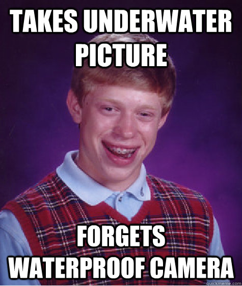 takes underwater picture forgets waterproof camera - Bad Luck Brian