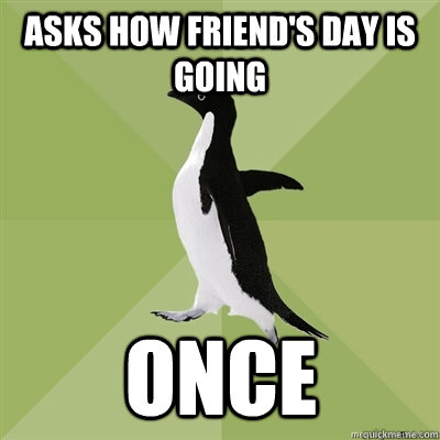 asks how friends day is going once - Socially Average Penguin