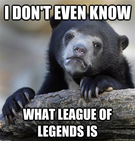 i dont even know what league of legends is - Confession Bear