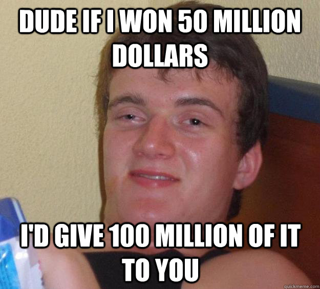 dude if i won 50 million dollars id give 100 million of it  - 10 Guy