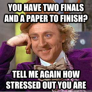 you have two finals and a paper to finish tell me again how - Condescending Wonka
