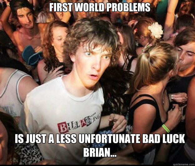 first world problems is just a less unfortunate bad luck br - SUDDEN REALISATION