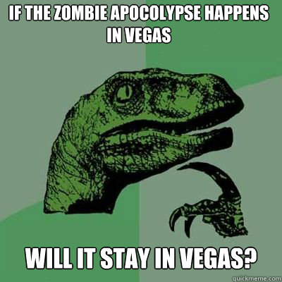 if the zombie apocolypse happens in vegas will it stay in ve - Philosoraptor