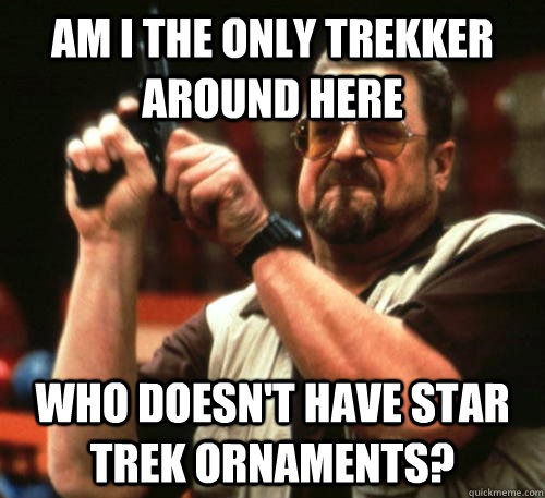 am i the only trekker around here who doesnt have star trek - Am I The Only One Around Here