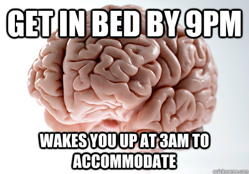 get in bed by 9pm wakes you up at 3am to accommodate - Scumbag Brain