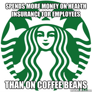 spends more money on health insurance for employees than on  - Good Guy Starbucks