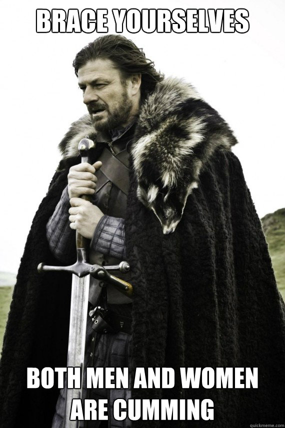 brace yourselves both men and women are cumming - Brace yourself