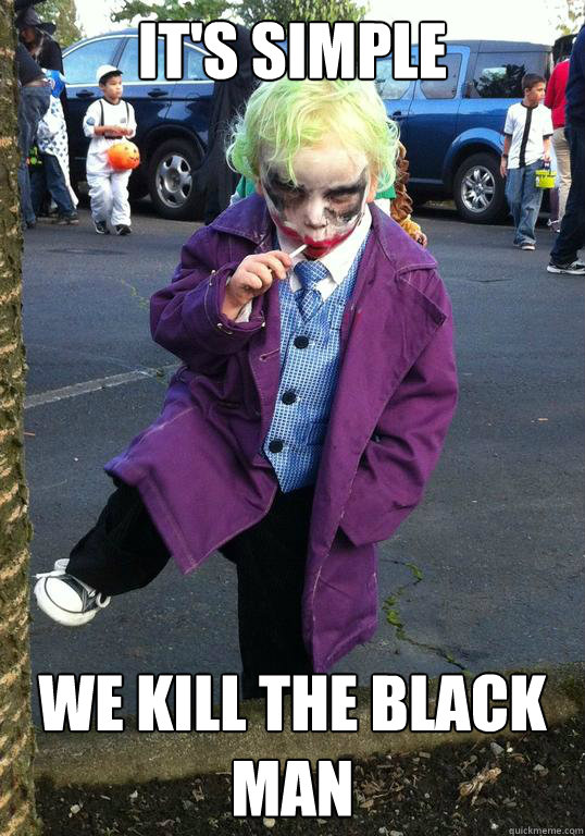 its simple we kill the black man - Joker kid