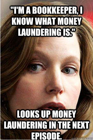 im a bookkeeper i know what money laundering is looks u - Hypocrite Skyler White